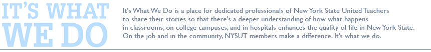 It's What We Do is a place for dedicated professionals of New York State United Teachers to share their stories so that there's a deeper understanding of how what happens in classrooms, on college campuses, and in hospitals enhances the quality of life in New York State. On the job and in the community, NYSUT members make a difference. It's what we do.