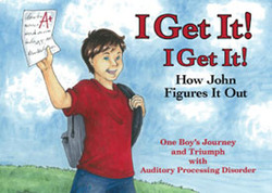 I Get It!, I Get It!, How John Figures It Out — One Boy's Journey and Triumph with Auditory Processing Disorder